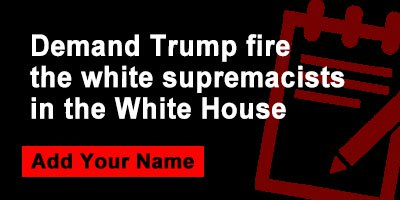 Demand Trump fire the white supremacists in the White House